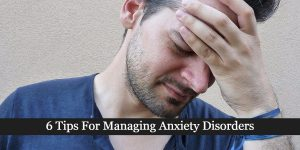 6 Tips For Managing Anxiety Disorders