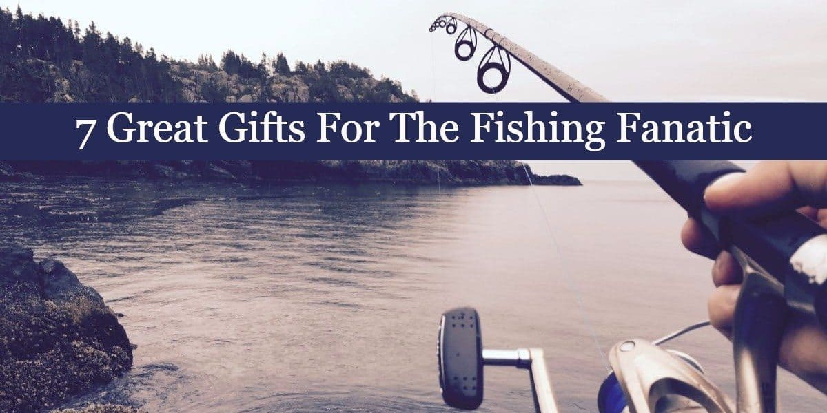 7 Great Gifts For The Fishing Fanatic